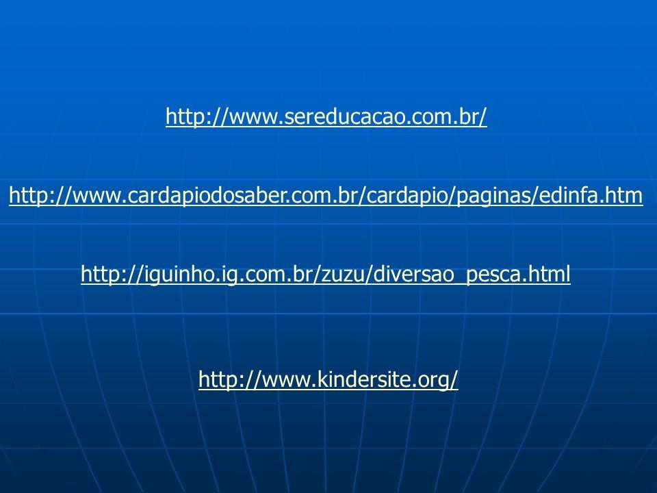 http://www.sereducacao.com.br/ http://www.cardapiodosaber.com.br/cardapio/paginas/edinfa.htm http://iguinho.ig.com.br/zuzu/diversao_pesca.html