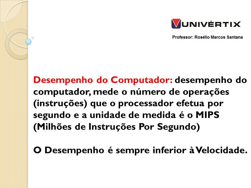 Desempenho do Computador: desempenho do computador, mede o número de operações (instruções) que o processador efetua por segundo e a unidade de medida é o MIPS (Milhões de Instruções Por Segundo)