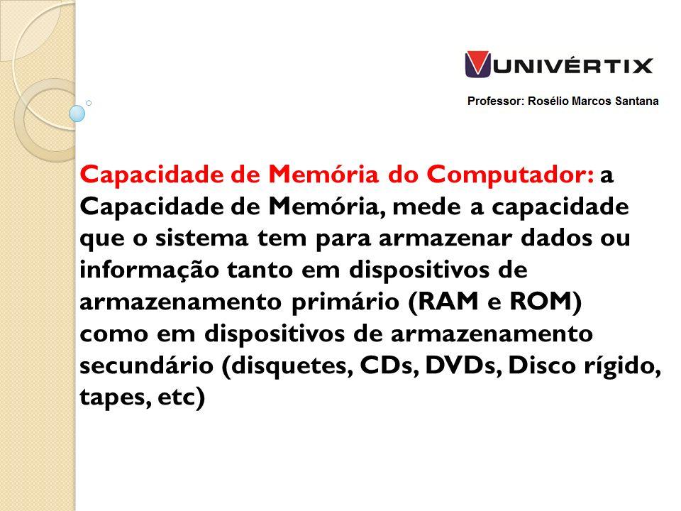 Capacidade de Memória do Computador: a Capacidade de Memória, mede a capacidade que o sistema tem para armazenar dados ou informação tanto em dispositivos de armazenamento primário (RAM e ROM) como em dispositivos de armazenamento secundário (disquetes, CDs, DVDs, Disco rígido, tapes, etc)