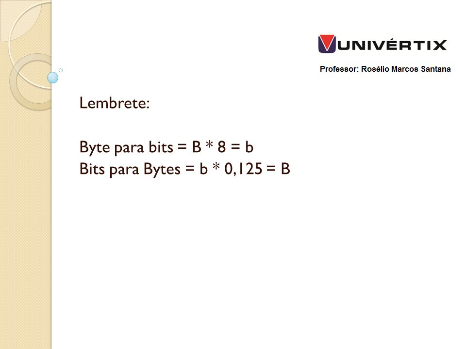 Lembrete: Byte para bits = B * 8 = b Bits para Bytes = b * 0,125 = B