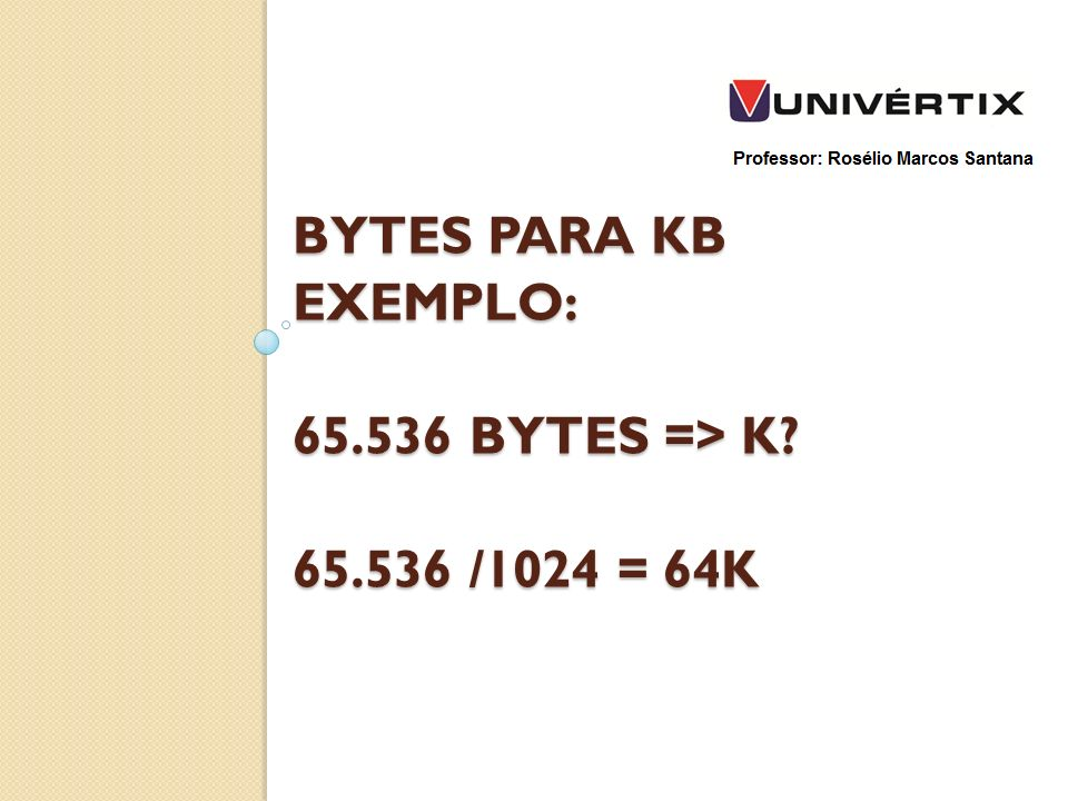 bytes para kb exemplo: 65.536 bytes => k 65.536 /1024 = 64k
