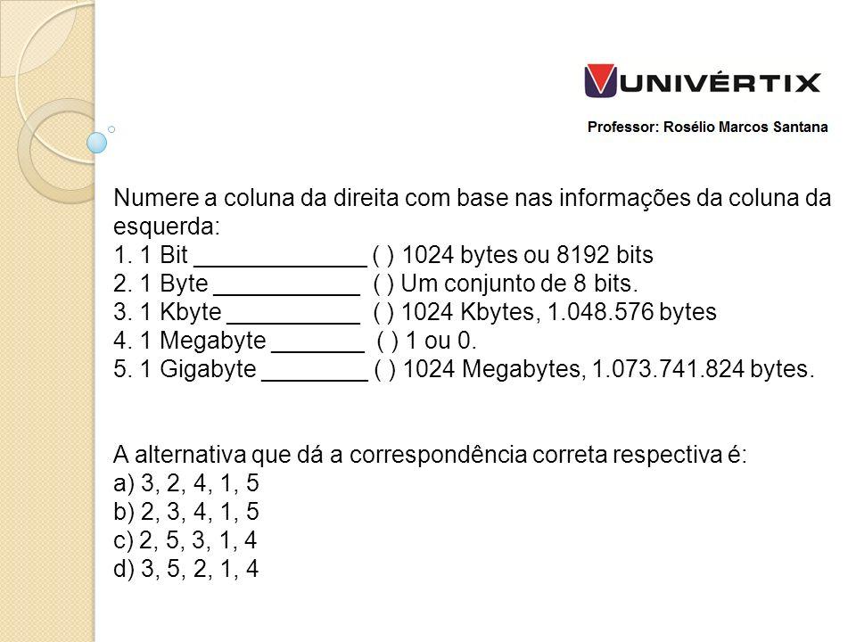 Numere a coluna da direita com base nas informações da coluna da esquerda: 1. 1 Bit _____________ ( ) 1024 bytes ou 8192 bits 2. 1 Byte ___________ ( ) Um conjunto de 8 bits. 3. 1 Kbyte __________ ( ) 1024 Kbytes, 1.048.576 bytes 4. 1 Megabyte _______ ( ) 1 ou 0. 5. 1 Gigabyte ________ ( ) 1024 Megabytes, 1.073.741.824 bytes.