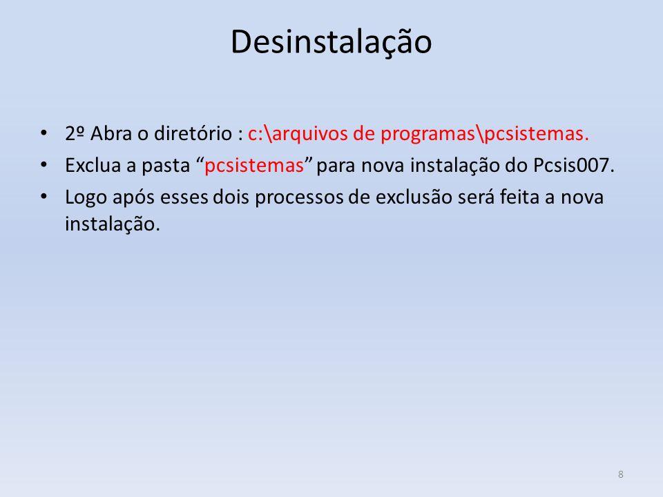 Desinstalação 2º Abra o diretório : c:\arquivos de programas\pcsistemas. Exclua a pasta pcsistemas para nova instalação do Pcsis007.