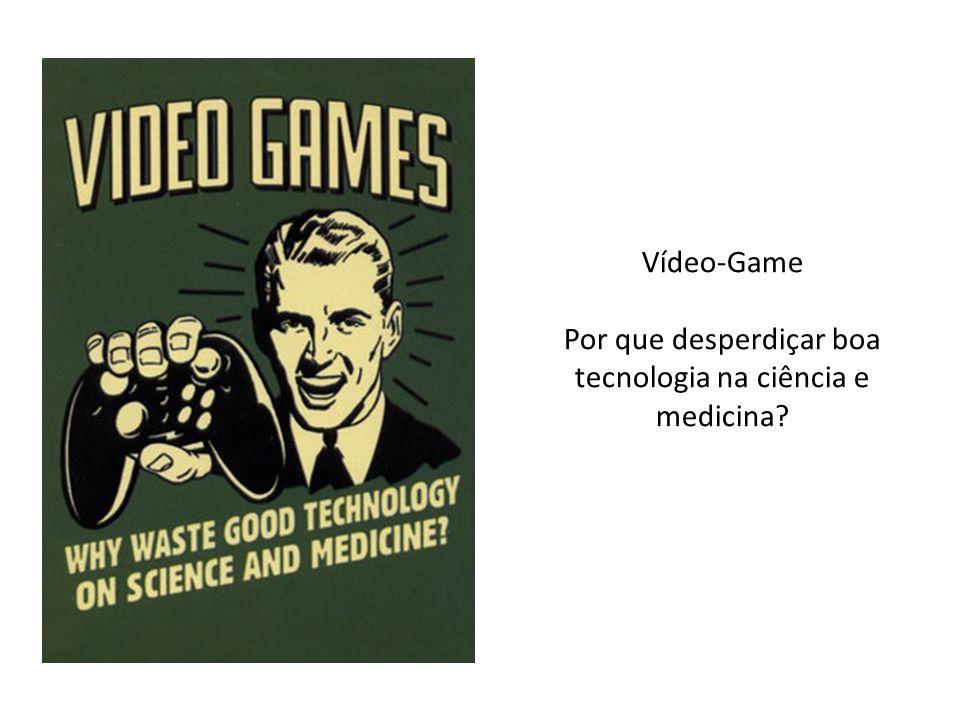 Vídeo-Game Por que desperdiçar boa tecnologia na ciência e medicina