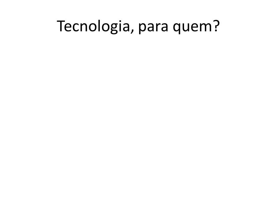 Tecnologia, para quem