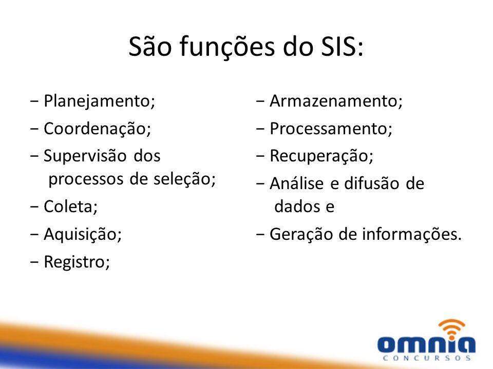 São funções do SIS: − Planejamento; − Coordenação; − Supervisão dos processos de seleção; − Coleta; − Aquisição; − Registro;