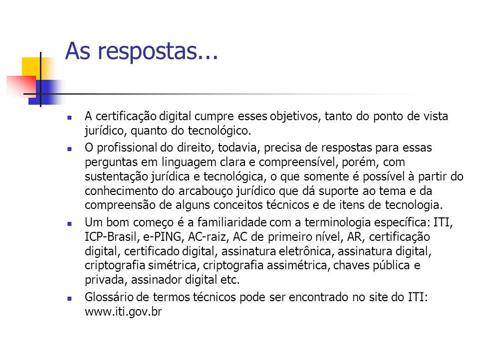 As respostas... A certificação digital cumpre esses objetivos, tanto do ponto de vista jurídico, quanto do tecnológico.