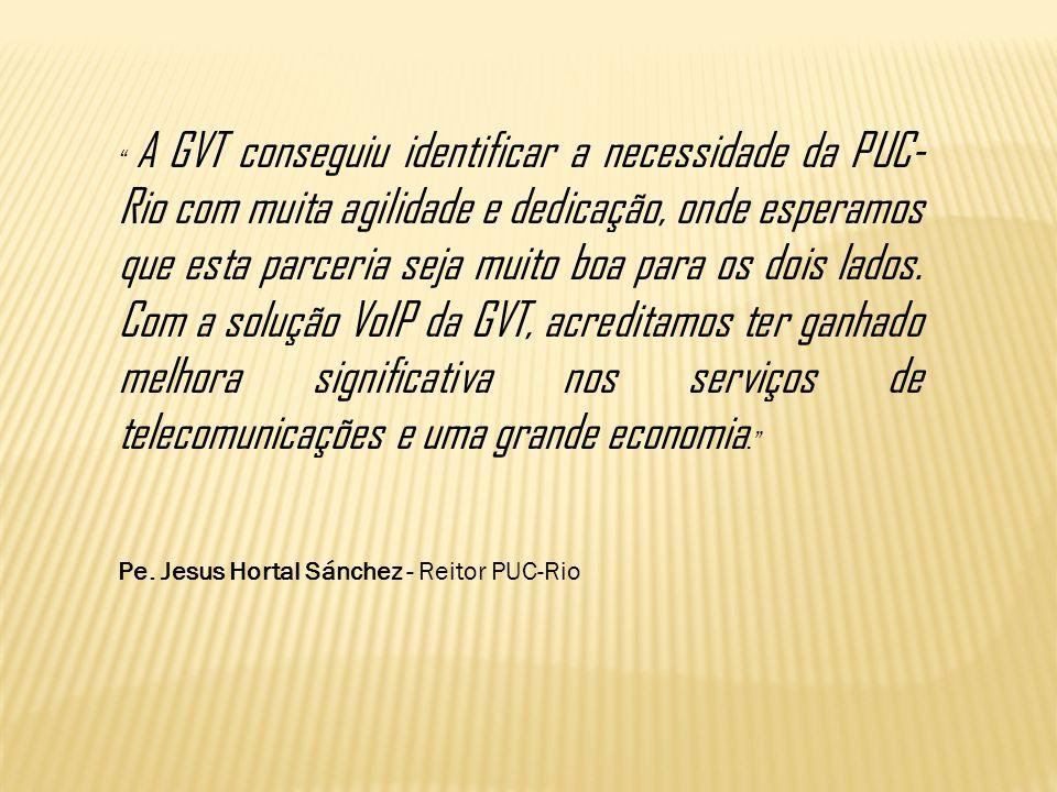 A GVT conseguiu identificar a necessidade da PUC-Rio com muita agilidade e dedicação, onde esperamos que esta parceria seja muito boa para os dois lados. Com a solução VoIP da GVT, acreditamos ter ganhado melhora significativa nos serviços de telecomunicações e uma grande economia.