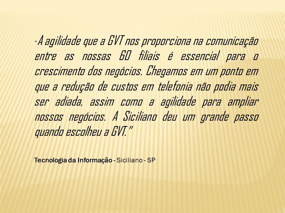 A agilidade que a GVT nos proporciona na comunicação entre as nossas 60 filiais é essencial para o crescimento dos negócios. Chegamos em um ponto em que a redução de custos em telefonia não podia mais ser adiada, assim como a agilidade para ampliar nossos negócios. A Siciliano deu um grande passo quando escolheu a GVT.