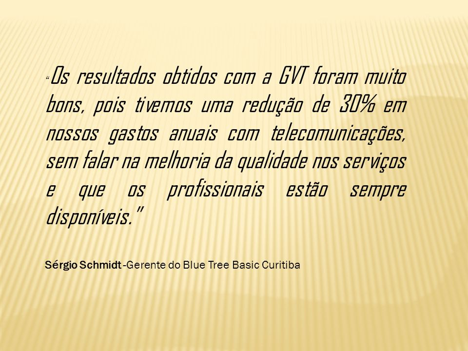 Os resultados obtidos com a GVT foram muito bons, pois tivemos uma redução de 30% em nossos gastos anuais com telecomunicações, sem falar na melhoria da qualidade nos serviços e que os profissionais estão sempre disponíveis.
