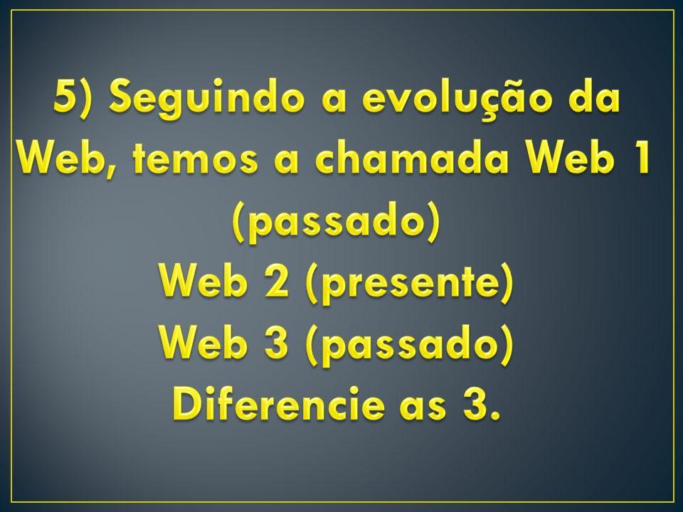 5) Seguindo a evolução da Web, temos a chamada Web 1 (passado)
