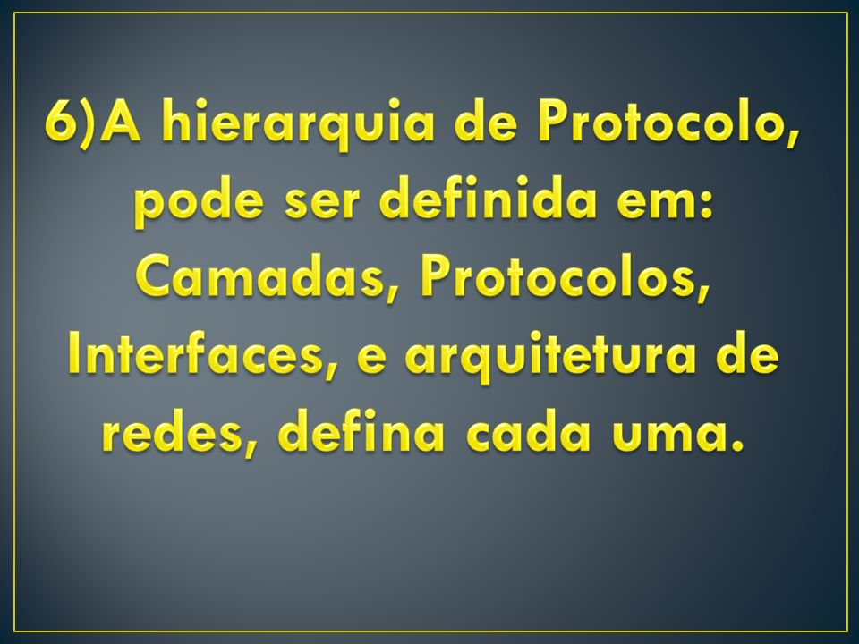 6)A hierarquia de Protocolo, pode ser definida em: Camadas, Protocolos, Interfaces, e arquitetura de redes, defina cada uma.