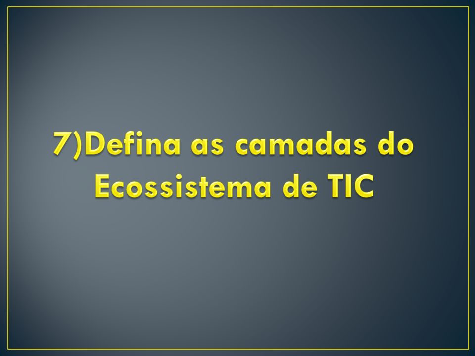 7)Defina as camadas do Ecossistema de TIC