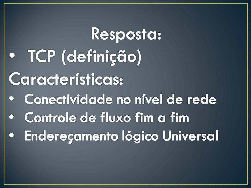 Resposta: TCP (definição) Características: