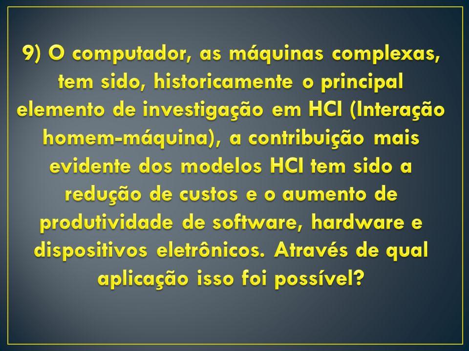 9) O computador, as máquinas complexas, tem sido, historicamente o principal elemento de investigação em HCI (Interação homem-máquina), a contribuição mais evidente dos modelos HCI tem sido a redução de custos e o aumento de produtividade de software, hardware e dispositivos eletrônicos.