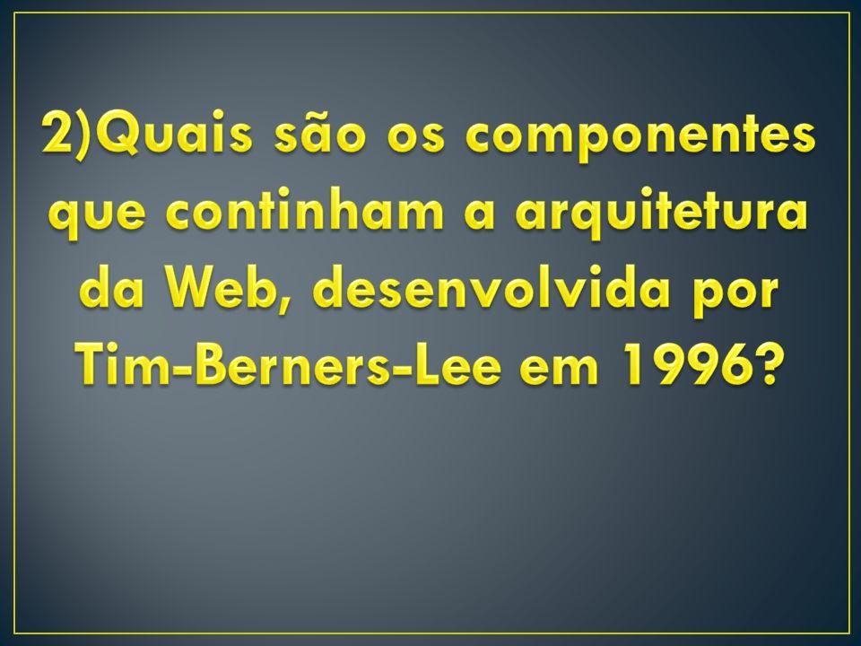 2)Quais são os componentes que continham a arquitetura da Web, desenvolvida por Tim-Berners-Lee em 1996