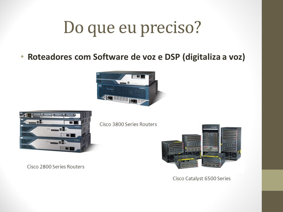 Do que eu preciso Roteadores com Software de voz e DSP (digitaliza a voz) Cisco 3800 Series Routers.