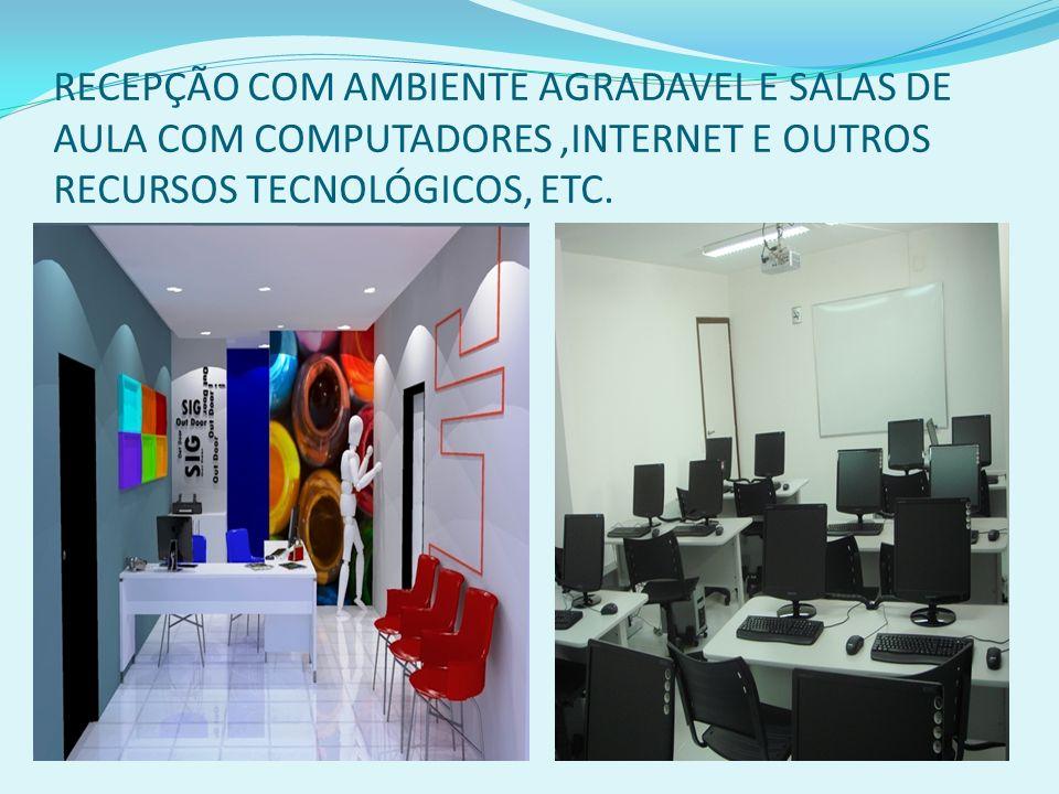 RECEPÇÃO COM AMBIENTE AGRADAVEL E SALAS DE AULA COM COMPUTADORES ,INTERNET E OUTROS RECURSOS TECNOLÓGICOS, ETC.
