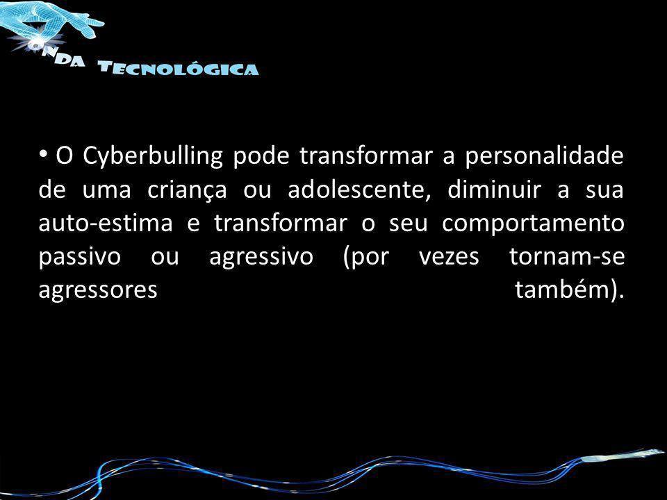 O Cyberbulling pode transformar a personalidade de uma criança ou adolescente, diminuir a sua auto-estima e transformar o seu comportamento passivo ou agressivo (por vezes tornam-se agressores também).