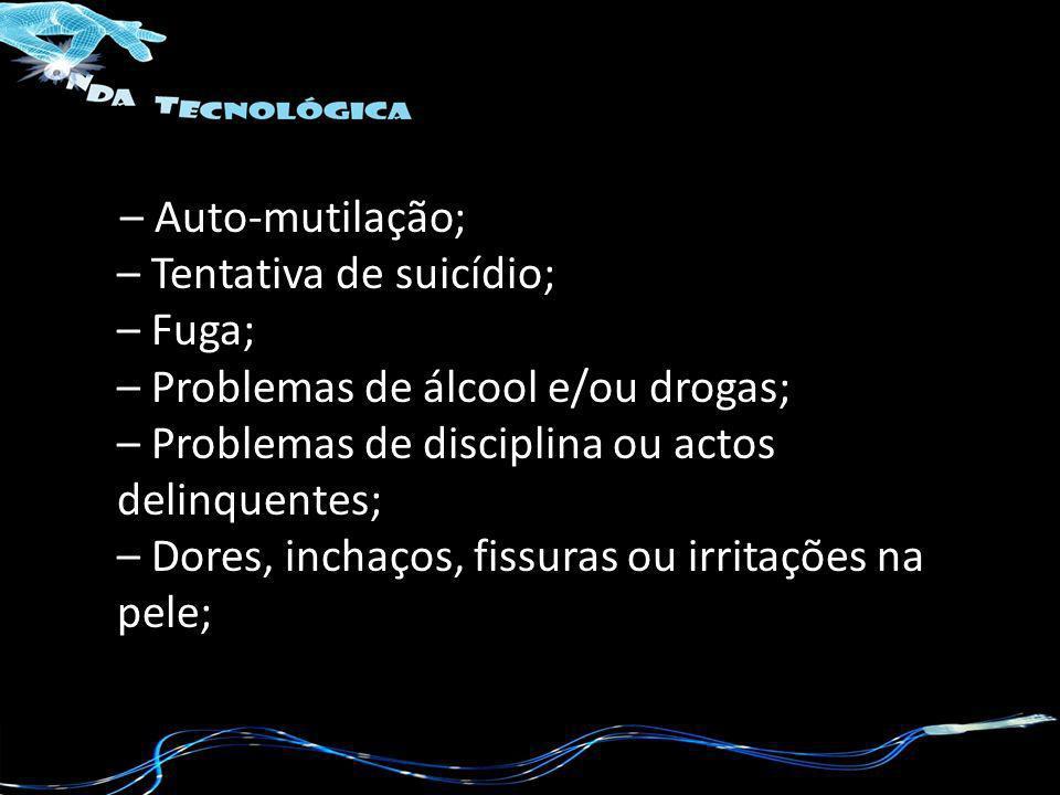 – Auto-mutilação; – Tentativa de suicídio; – Fuga; – Problemas de álcool e/ou drogas; – Problemas de disciplina ou actos delinquentes; – Dores, inchaços, fissuras ou irritações na pele;