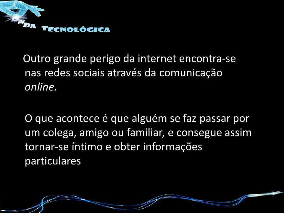 Outro grande perigo da internet encontra-se nas redes sociais através da comunicação online.