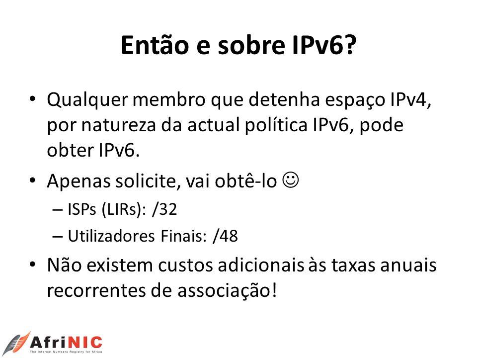 Então e sobre IPv6 Qualquer membro que detenha espaço IPv4, por natureza da actual política IPv6, pode obter IPv6.