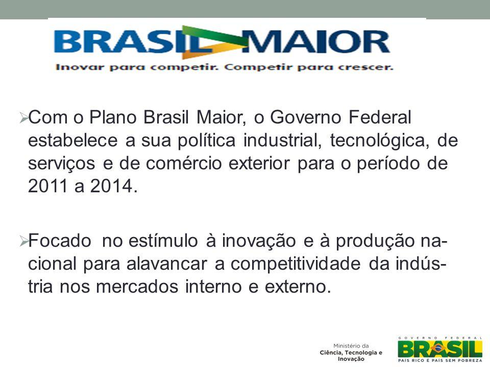 Com o Plano Brasil Maior, o Governo Federal estabelece a sua política industrial, tecnológica, de serviços e de comércio exterior para o período de 2011 a 2014.