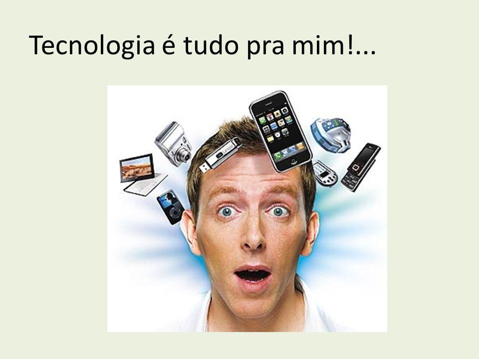 Tecnologia é tudo pra mim!...