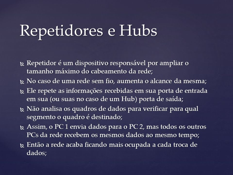 Repetidores e Hubs Repetidor é um dispositivo responsável por ampliar o tamanho máximo do cabeamento da rede;