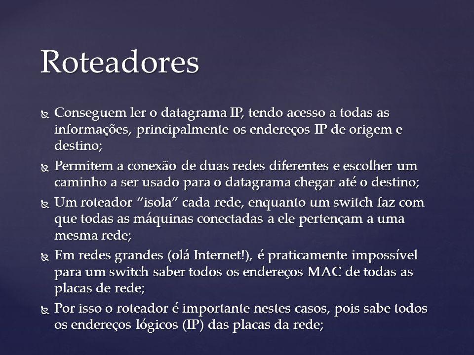Roteadores Conseguem ler o datagrama IP, tendo acesso a todas as informações, principalmente os endereços IP de origem e destino;