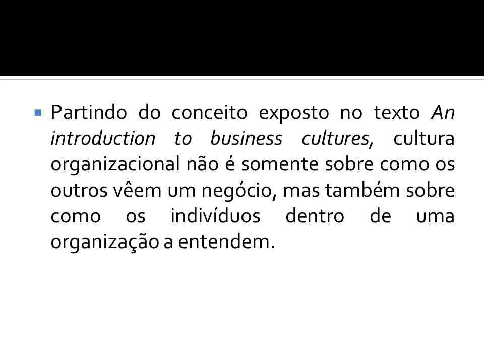 Partindo do conceito exposto no texto An introduction to business cultures, cultura organizacional não é somente sobre como os outros vêem um negócio, mas também sobre como os indivíduos dentro de uma organização a entendem.