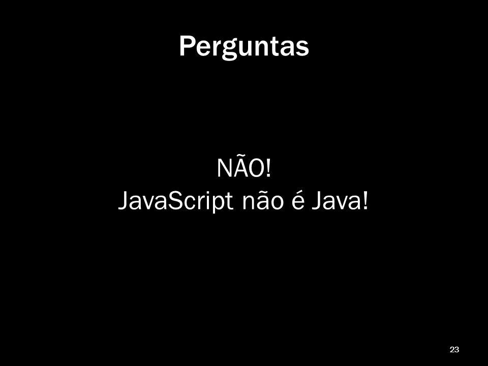 Perguntas NÃO! JavaScript não é Java! 23