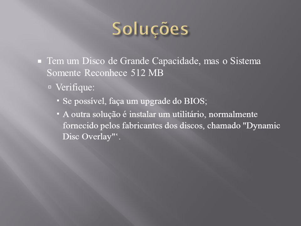 Soluções Tem um Disco de Grande Capacidade, mas o Sistema Somente Reconhece 512 MB. Verifique: Se possível, faça um upgrade do BIOS;