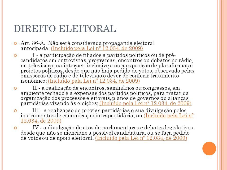 DIREITO ELEITORAL Art. 36-A. Não será considerada propaganda eleitoral antecipada: (Incluído pela Lei nº 12.034, de 2009)