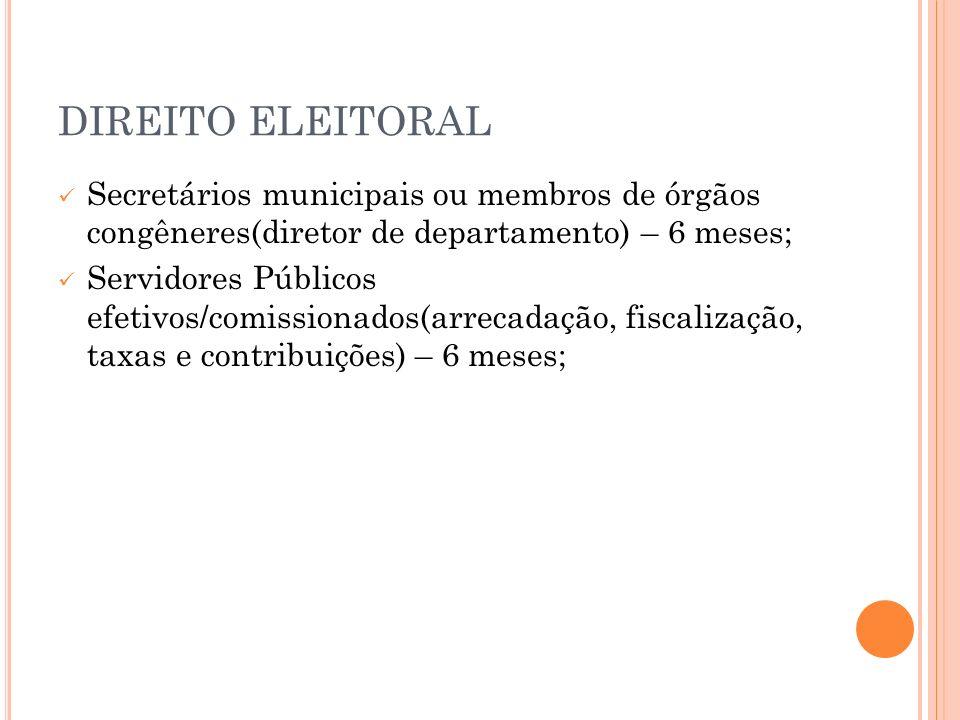 DIREITO ELEITORAL Secretários municipais ou membros de órgãos congêneres(diretor de departamento) – 6 meses;