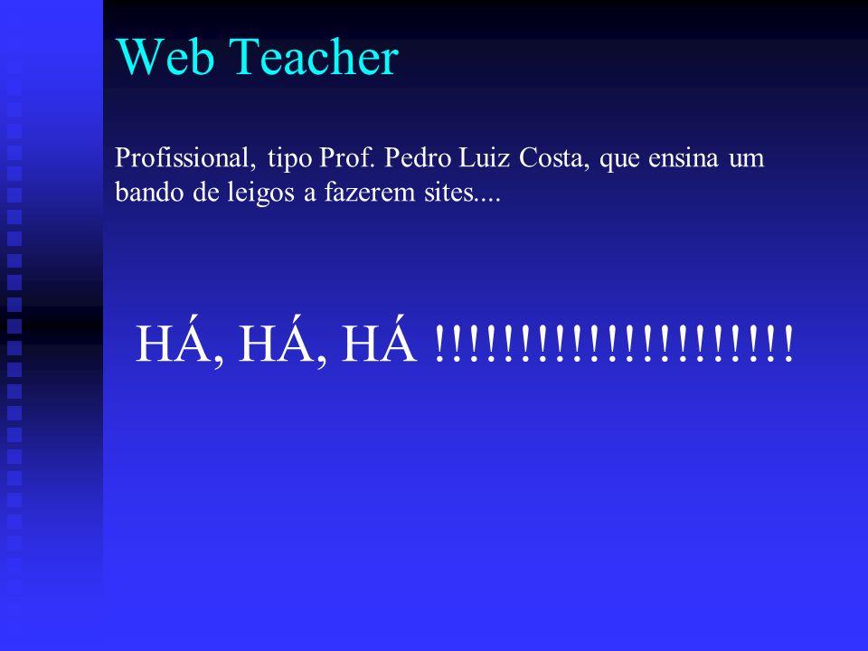 Web Teacher Profissional, tipo Prof. Pedro Luiz Costa, que ensina um bando de leigos a fazerem sites....