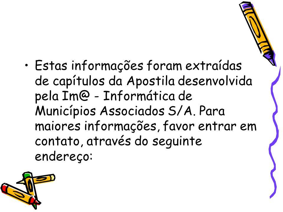 Estas informações foram extraídas de capítulos da Apostila desenvolvida pela Im@ - Informática de Municípios Associados S/A.