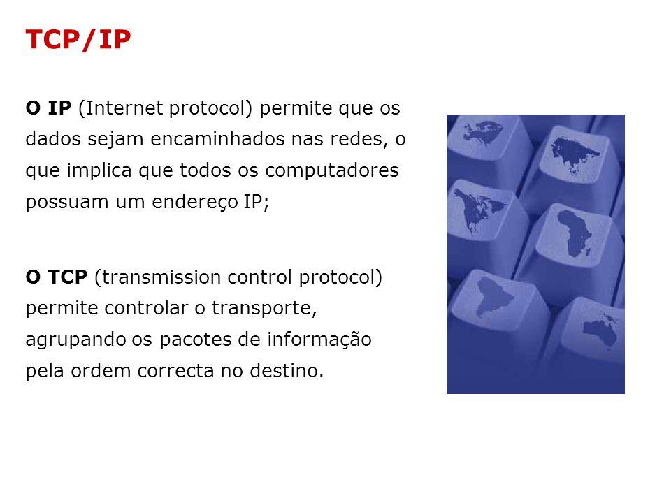 TCP/IP O IP (Internet protocol) permite que os dados sejam encaminhados nas redes, o que implica que todos os computadores possuam um endereço IP;