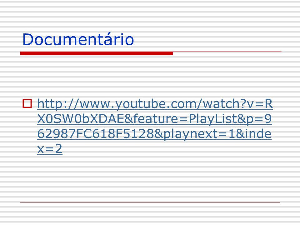 Documentário http://www.youtube.com/watch v=RX0SW0bXDAE&feature=PlayList&p=962987FC618F5128&playnext=1&index=2.