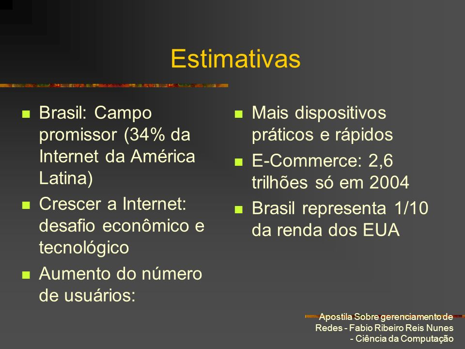 Estimativas Brasil: Campo promissor (34% da Internet da América Latina) Crescer a Internet: desafio econômico e tecnológico.
