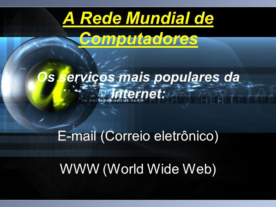 A Rede Mundial de Computadores Os serviços mais populares da Internet: E-mail (Correio eletrônico) WWW (World Wide Web)