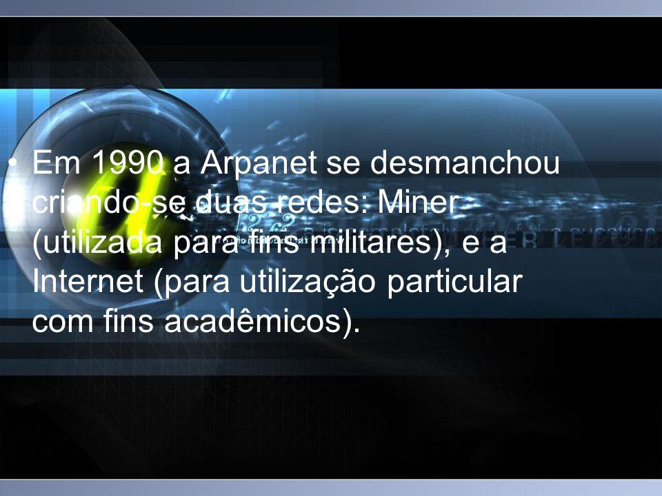 Em 1990 a Arpanet se desmanchou criando-se duas redes: Miner (utilizada para fins militares), e a Internet (para utilização particular com fins acadêmicos).