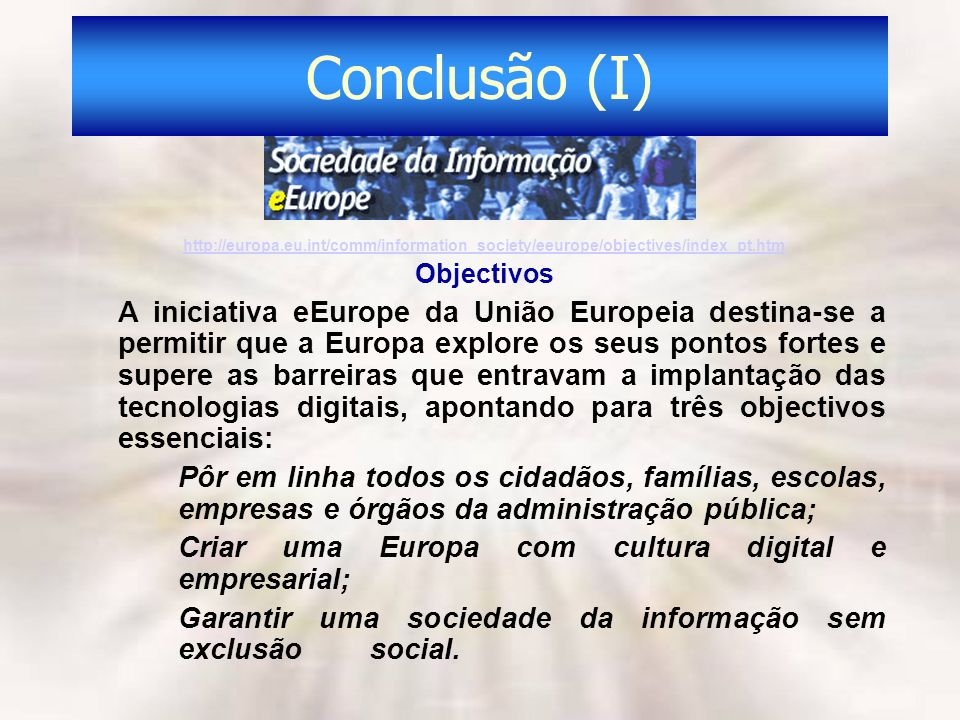 Conclusão (I) http://europa.eu.int/comm/information_society/eeurope/objectives/index_pt.htm. Objectivos.