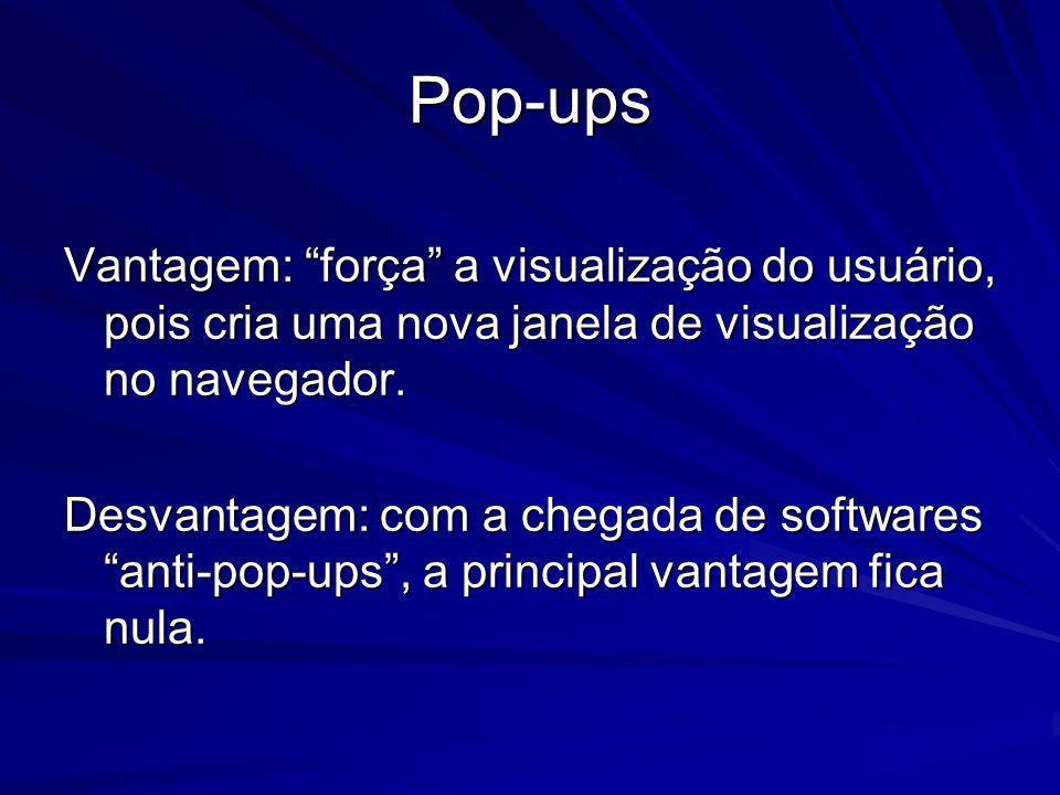 Pop-ups Vantagem: força a visualização do usuário, pois cria uma nova janela de visualização no navegador.