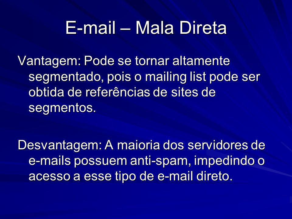 E-mail – Mala Direta Vantagem: Pode se tornar altamente segmentado, pois o mailing list pode ser obtida de referências de sites de segmentos.
