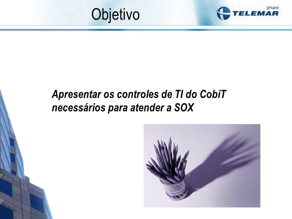 Objetivo Apresentar os controles de TI do CobiT necessários para atender a SOX