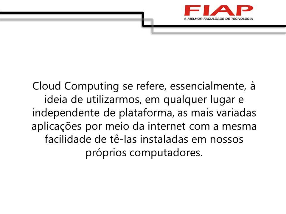 Cloud Computing se refere, essencialmente, à ideia de utilizarmos, em qualquer lugar e independente de plataforma, as mais variadas aplicações por meio da internet com a mesma facilidade de tê-las instaladas em nossos próprios computadores.