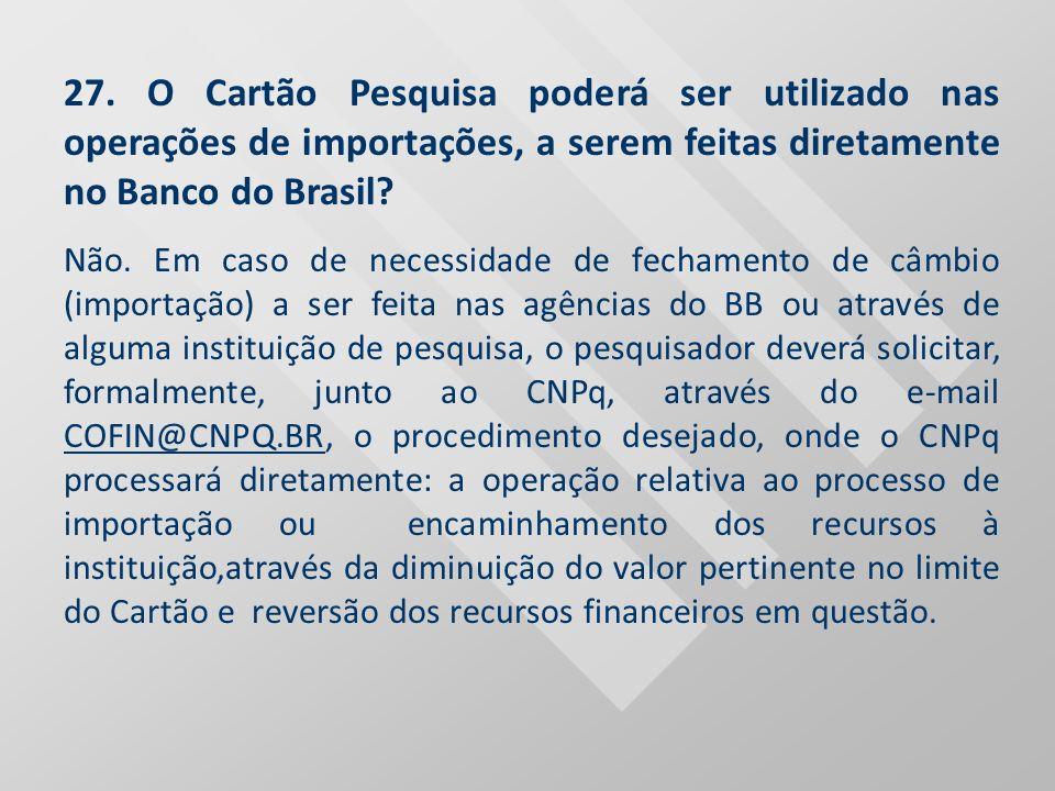 27. O Cartão Pesquisa poderá ser utilizado nas operações de importações, a serem feitas diretamente no Banco do Brasil
