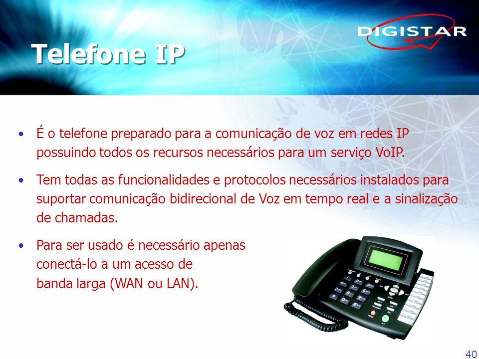 Telefone IP É o telefone preparado para a comunicação de voz em redes IP possuindo todos os recursos necessários para um serviço VoIP.