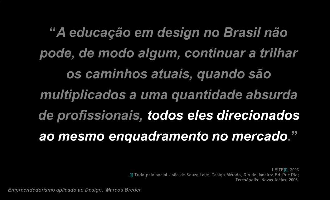 A educação em design no Brasil não pode, de modo algum, continuar a trilhar os caminhos atuais, quando são multiplicados a uma quantidade absurda de profissionais, todos eles direcionados ao mesmo enquadramento no mercado.